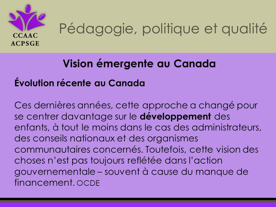 Pédagogie, politique et qualité Évolution récente au Canada Ces dernières années, cette approche a changé pour se centrer davantage sur le développement des enfants, à tout le moins dans le cas des administrateurs, des conseils nationaux et des organismes communautaires concernés.