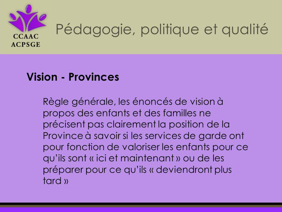 Règle générale, les énoncés de vision à propos des enfants et des familles ne précisent pas clairement la position de la Province à savoir si les services de garde ont pour fonction de valoriser les enfants pour ce quils sont « ici et maintenant » ou de les préparer pour ce quils « deviendront plus tard » Pédagogie, politique et qualité Vision - Provinces