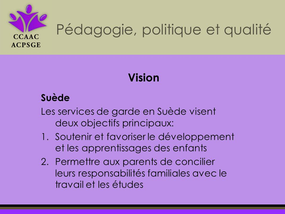 Pédagogie, politique et qualité Vision Suède Les services de garde en Suède visent deux objectifs principaux: 1.Soutenir et favoriser le développement et les apprentissages des enfants 2.Permettre aux parents de concilier leurs responsabilités familiales avec le travail et les études