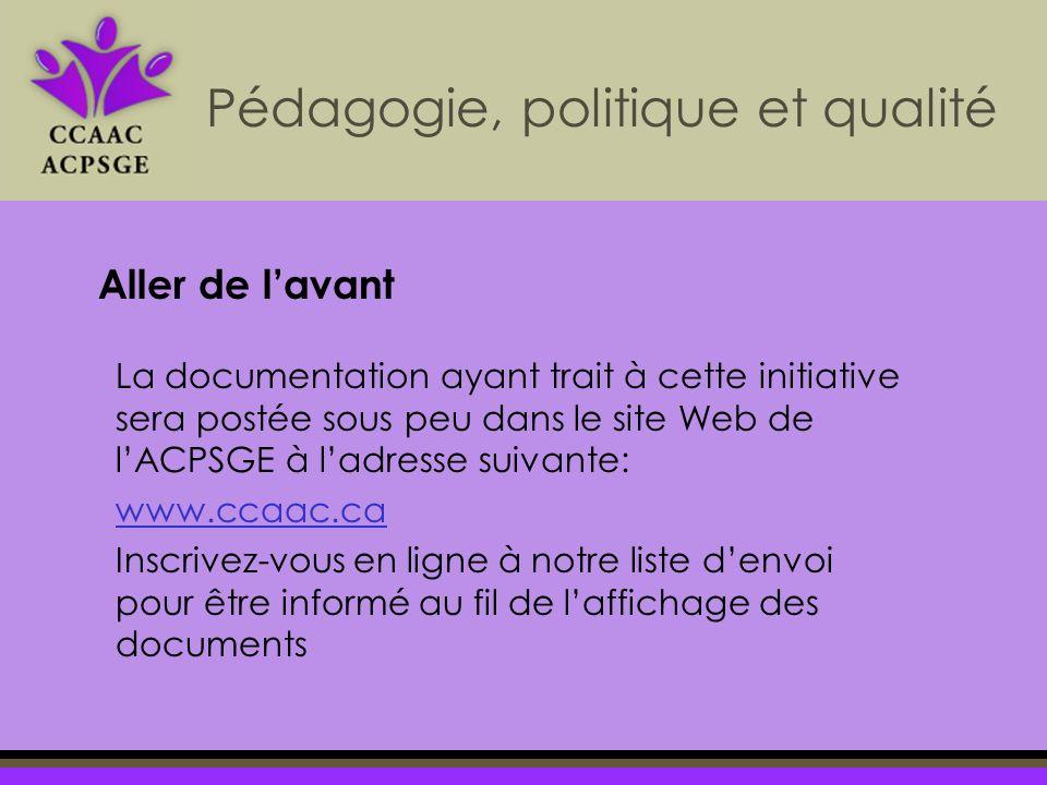 La documentation ayant trait à cette initiative sera postée sous peu dans le site Web de lACPSGE à ladresse suivante: www.ccaac.ca Inscrivez-vous en ligne à notre liste denvoi pour être informé au fil de laffichage des documents Pédagogie, politique et qualité Aller de lavant