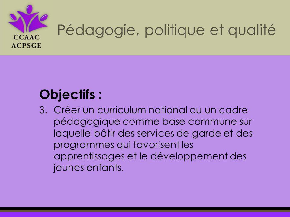 Objectifs : 3.Créer un curriculum national ou un cadre pédagogique comme base commune sur laquelle bâtir des services de garde et des programmes qui favorisent les apprentissages et le développement des jeunes enfants.
