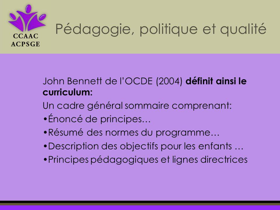 John Bennett de lOCDE (2004) définit ainsi le curriculum: Un cadre général sommaire comprenant: Énoncé de principes… Résumé des normes du programme… Description des objectifs pour les enfants … Principes pédagogiques et lignes directrices Pédagogie, politique et qualité