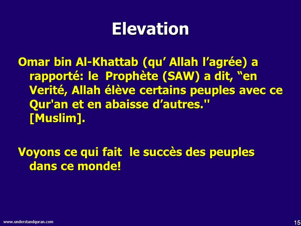 15 www.understandquran.com Elevation Omar bin Al-Khattab (qu Allah lagrée) a rapporté: le Prophète (SAW) a dit, en Verité, Allah élève certains peuples avec ce Qur an et en abaisse dautres. [Muslim].