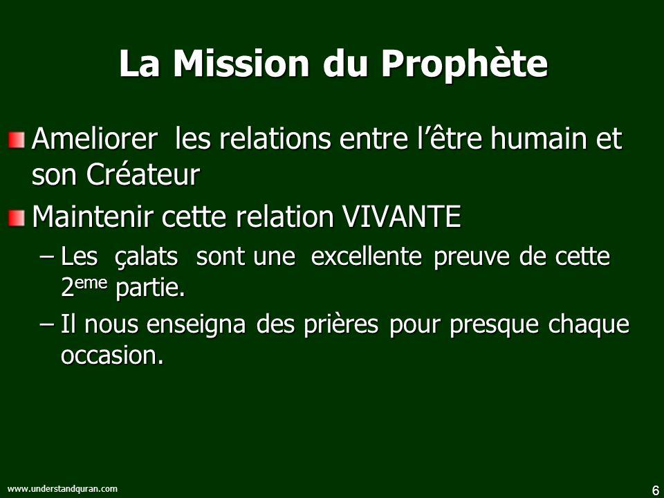 6 www.understandquran.com La Mission du Prophète Ameliorer les relations entre lêtre humain et son Créateur Maintenir cette relation VIVANTE –Les çalats sont une excellente preuve de cette 2 eme partie.