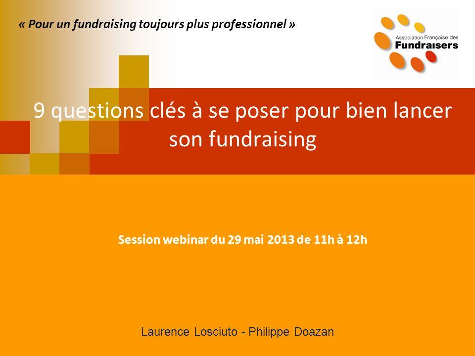 « Pour un fundraising toujours plus professionnel » 9 questions clés à se poser pour bien lancer son fundraising Session webinar du 29 mai 2013 de 11h à 12h Laurence Losciuto - Philippe Doazan