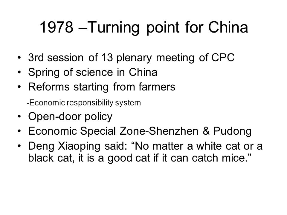 1978 –Turning point for China 3rd session of 13 plenary meeting of CPC Spring of science in China Reforms starting from farmers -Economic responsibili