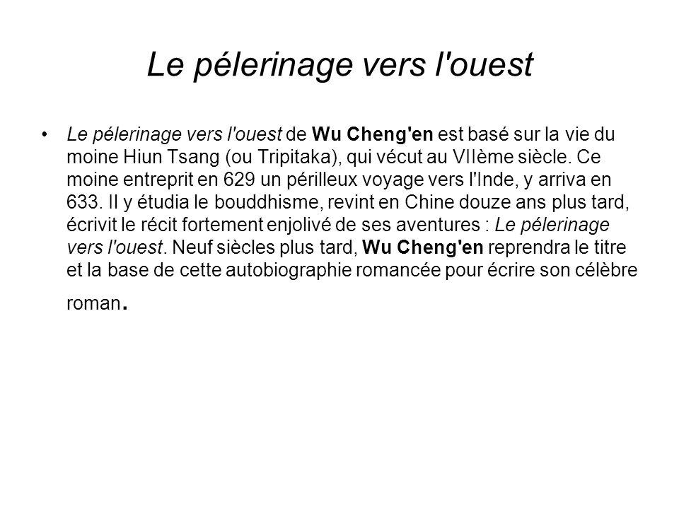 Le pélerinage vers l ouest Le pélerinage vers l ouest de Wu Cheng en est basé sur la vie du moine Hiun Tsang (ou Tripitaka), qui vécut au VIIème siècle.