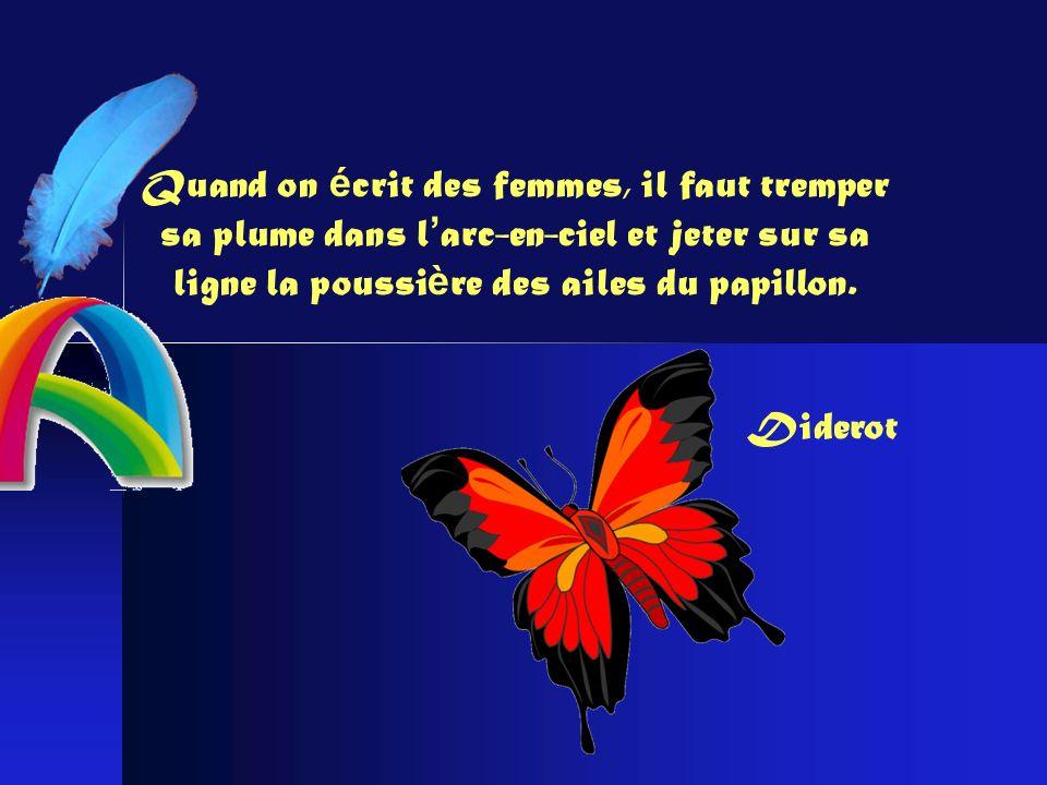 Quand on é crit des femmes, il faut tremper sa plume dans l arc-en-ciel et jeter sur sa ligne la poussi è re des ailes du papillon.