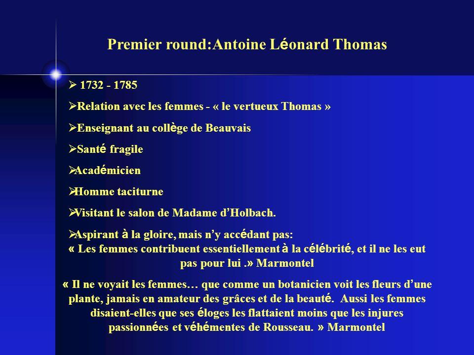 Premier round:Antoine L é onard Thomas 1732 - 1785 Relation avec les femmes - « le vertueux Thomas » Enseignant au coll è ge de Beauvais Sant é fragile Acad é micien Homme taciturne Visitant le salon de Madame d Holbach.