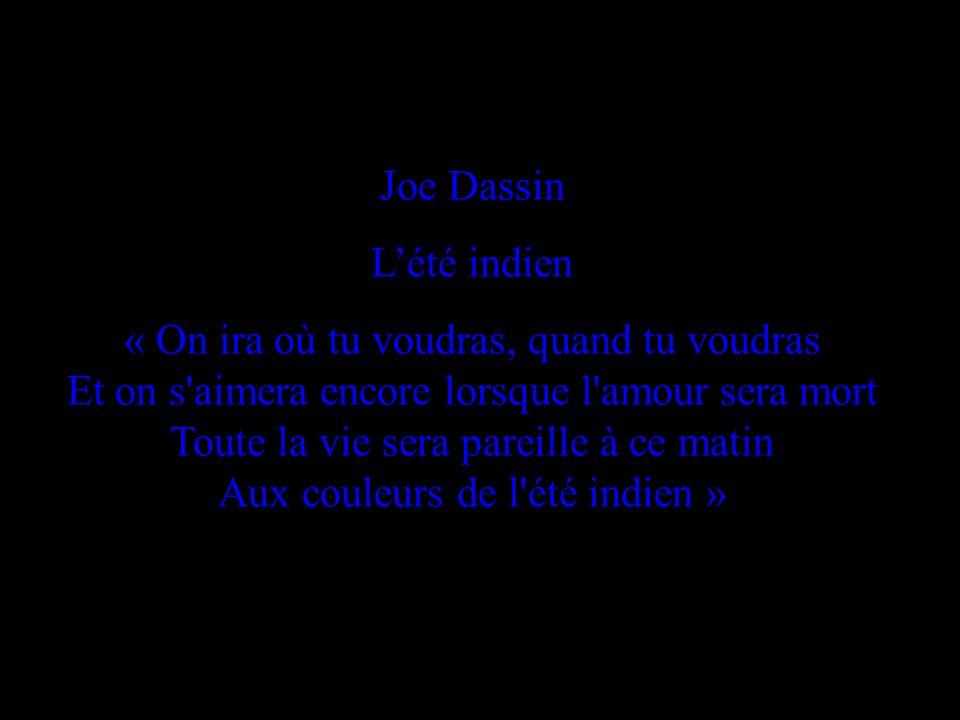 Joe Dassin Lété indien « On ira où tu voudras, quand tu voudras Et on s aimera encore lorsque l amour sera mort Toute la vie sera pareille à ce matin Aux couleurs de l été indien »