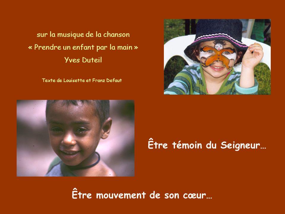Être témoin du Seigneur… Être mouvement de son cœur… sur la musique de la chanson « Prendre un enfant par la main » Yves Duteil Texte de Louisette et Franz Defaut