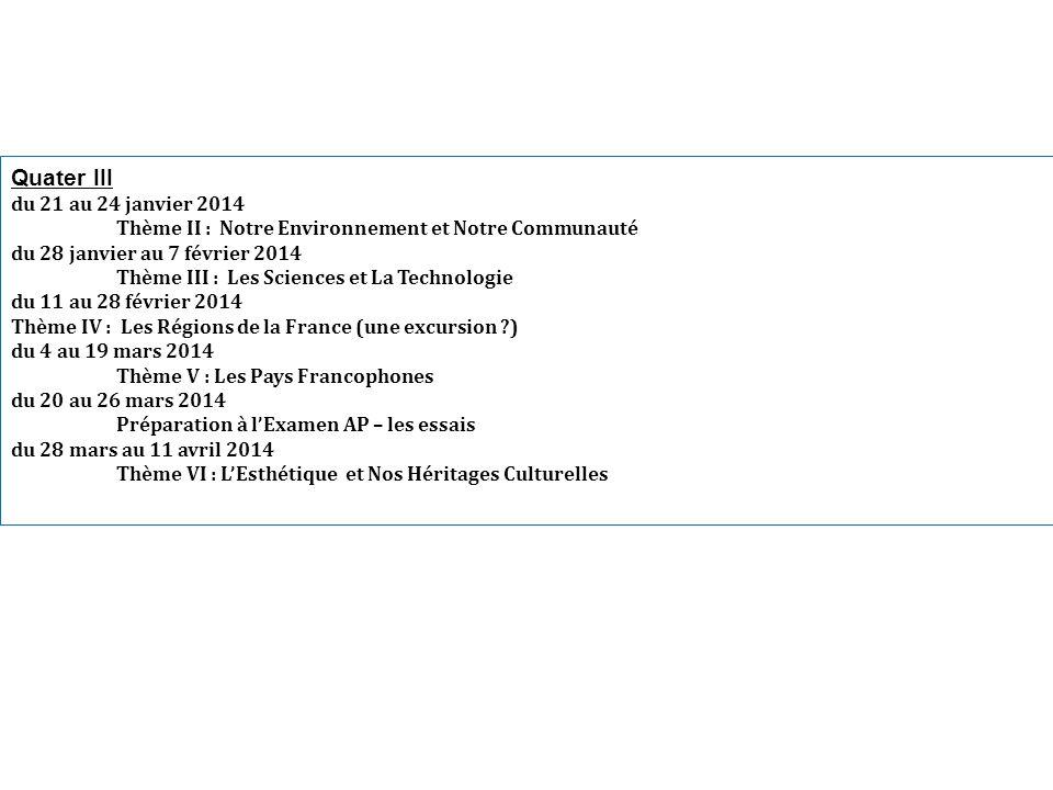 Quater III du 21 au 24 janvier 2014 Thème II : Notre Environnement et Notre Communauté du 28 janvier au 7 février 2014 Thème III : Les Sciences et La Technologie du 11 au 28 février 2014 Thème IV : Les Régions de la France (une excursion ?) du 4 au 19 mars 2014 Thème V : Les Pays Francophones du 20 au 26 mars 2014 Préparation à lExamen AP – les essais du 28 mars au 11 avril 2014 Thème VI : LEsthétique et Nos Héritages Culturelles