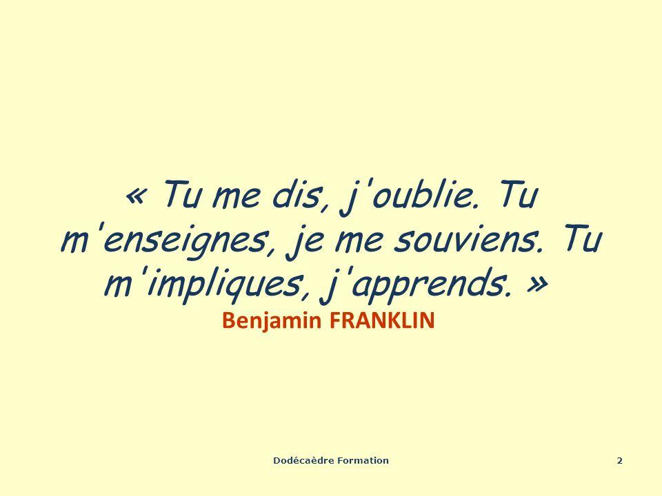 Dodécaèdre Formation2 « Tu me dis, j'oublie. Tu m'enseignes, je me souviens. Tu m'impliques, j'apprends. » Benjamin FRANKLIN
