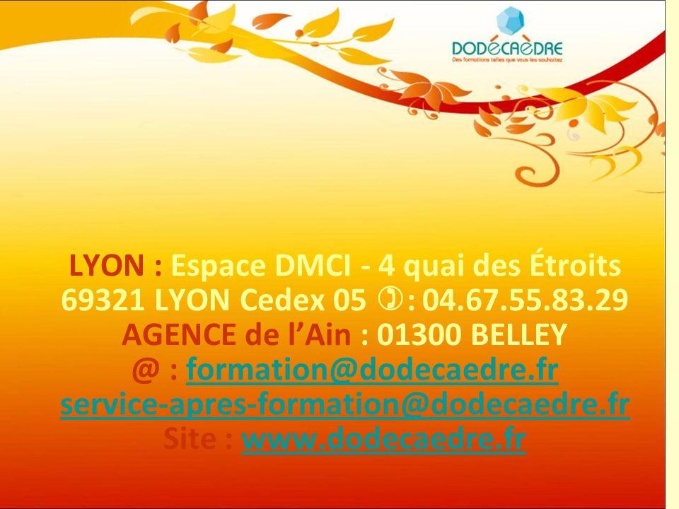 Dodécaèdre Formation34 LYON : Espace DMCI - 4 quai des Étroits 69321 LYON Cedex 05 : 04.67.55.83.29 AGENCE de lAin : 01300 BELLEY @ : formation@dodeca
