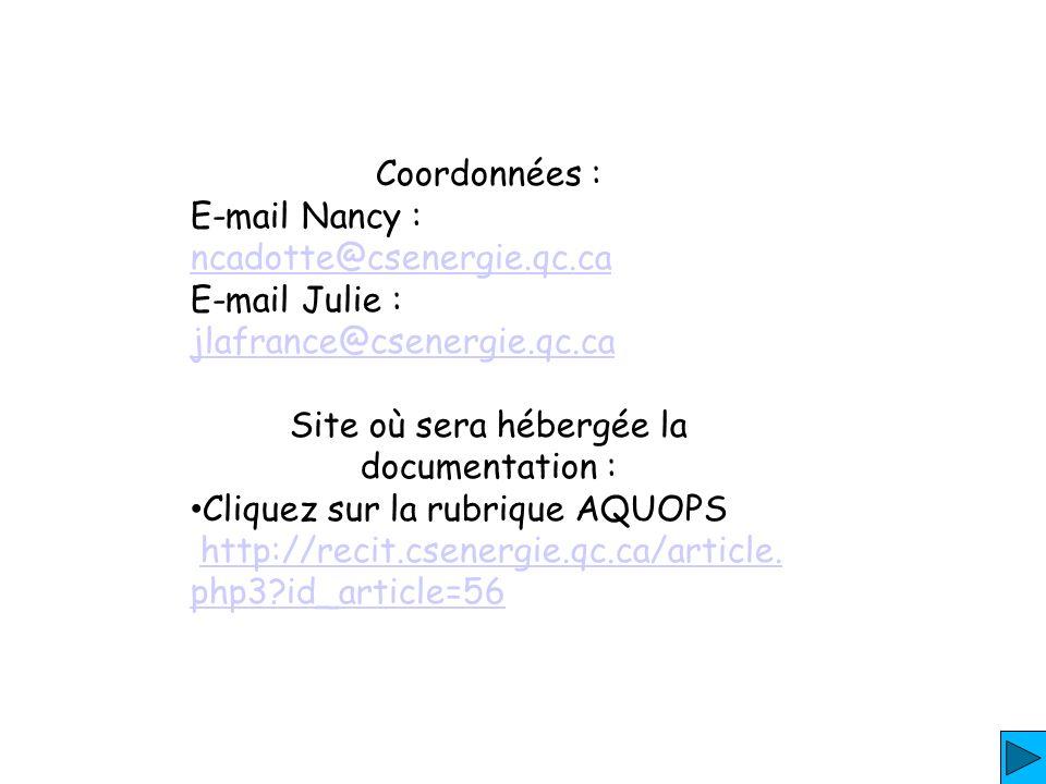 Coordonnées : E-mail Nancy : ncadotte@csenergie.qc.ca ncadotte@csenergie.qc.ca E-mail Julie : jlafrance@csenergie.qc.ca jlafrance@csenergie.qc.ca Site où sera hébergée la documentation : Cliquez sur la rubrique AQUOPS http://recit.csenergie.qc.ca/article.