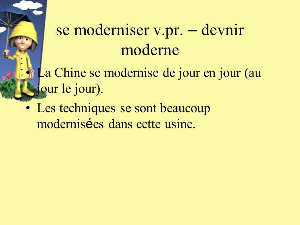se moderniser v.pr. – devnir moderne La Chine se modernise de jour en jour (au jour le jour).
