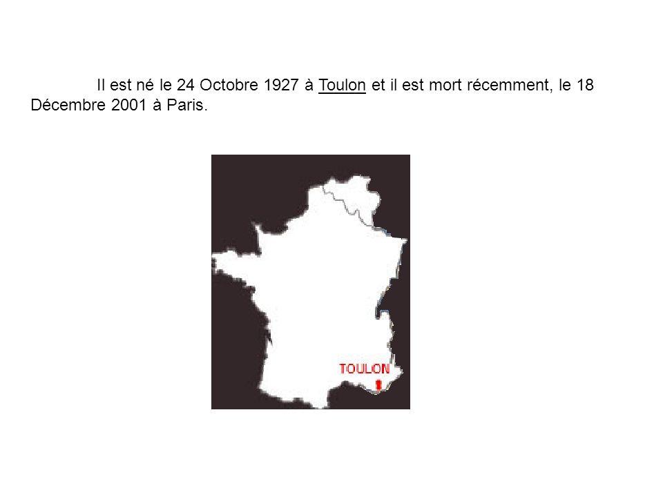 Il est né le 24 Octobre 1927 à Toulon et il est mort récemment, le 18 Décembre 2001 à Paris.