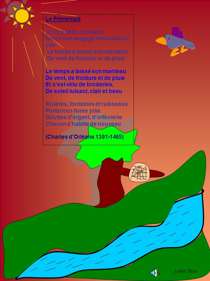 Julien.Bosi Le Printemps Il n y a bête, ni oiseau Qu en son langage ne chante ou crie Le temps a laissé son manteau De vent de froidure et de pluie Le temps a laissé son manteau De vent, de froidure et de pluie Et s est vêtu de broderies, De soleil luisant, clair et beau Rivières, fontaines et ruisseaux Portent en livrée jolie Gouttes d argent, d orfèvrerie Chacun s habille de nouveau (Charles d Orléans 1391-1465)