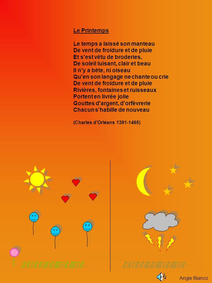 Le Printemps Le temps a laissé son manteau De vent de froidure et de pluie Et s est vêtu de broderies, De soleil luisant, clair et beau Il n y a bête, ni oiseau Qu en son langage ne chante ou crie De vent de froidure et de pluie Rivières, fontaines et ruisseaux Portent en livrée jolie Gouttes d argent, d orfèvrerie Chacun s habille de nouveau (Charles d Orléans 1391-1465) Angie Bianco
