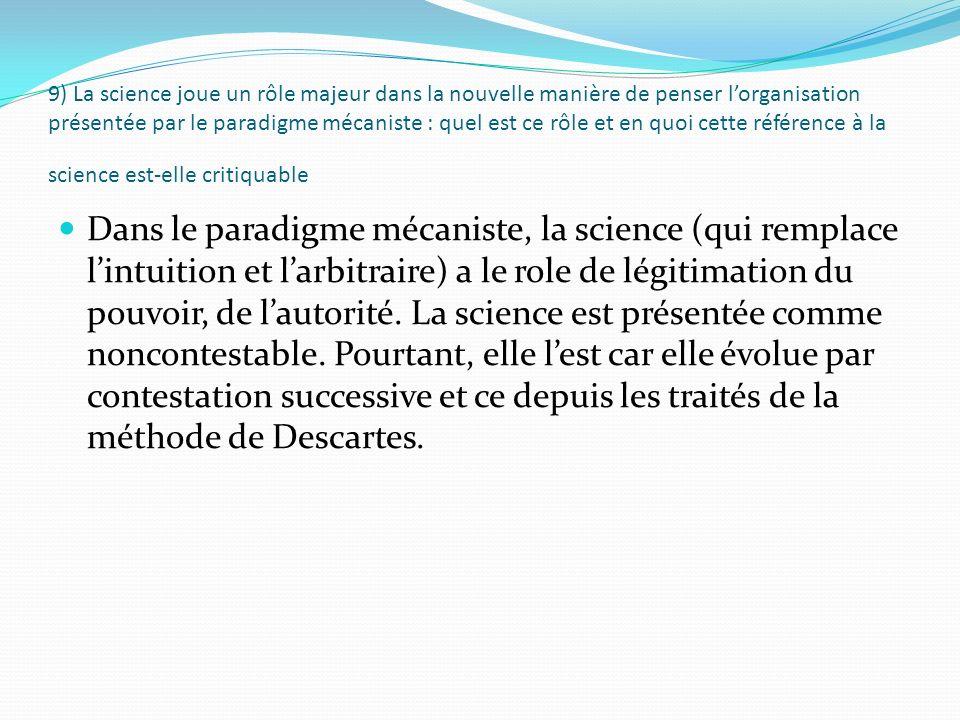 9) La science joue un rôle majeur dans la nouvelle manière de penser lorganisation présentée par le paradigme mécaniste : quel est ce rôle et en quoi cette référence à la science est-elle critiquable Dans le paradigme mécaniste, la science (qui remplace lintuition et larbitraire) a le role de légitimation du pouvoir, de lautorité.