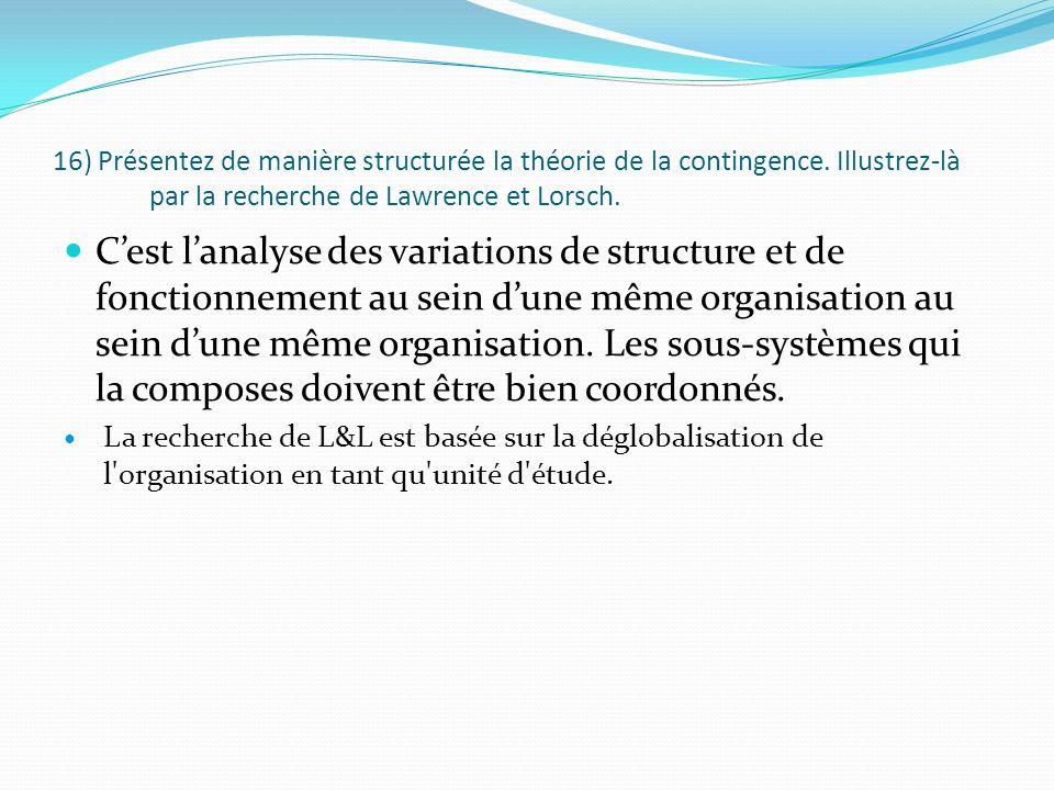 16) Présentez de manière structurée la théorie de la contingence. Illustrez-là par la recherche de Lawrence et Lorsch. Cest lanalyse des variations de
