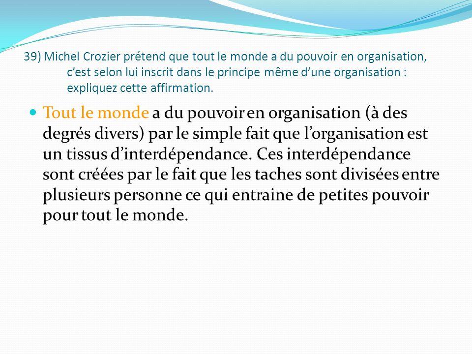 39) Michel Crozier prétend que tout le monde a du pouvoir en organisation, cest selon lui inscrit dans le principe même dune organisation : expliquez cette affirmation.