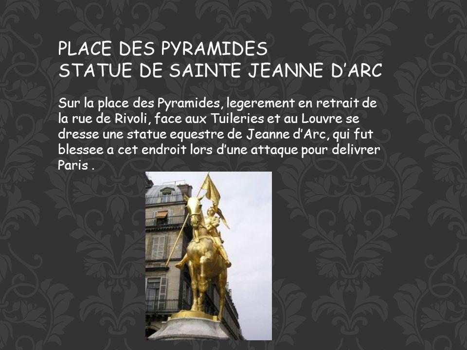 PLACE DES PYRAMIDES STATUE DE SAINTE JEANNE DARC Sur la place des Pyramides, legerement en retrait de la rue de Rivoli, face aux Tuileries et au Louvre se dresse une statue equestre de Jeanne dArc, qui fut blessee a cet endroit lors dune attaque pour delivrer Paris.