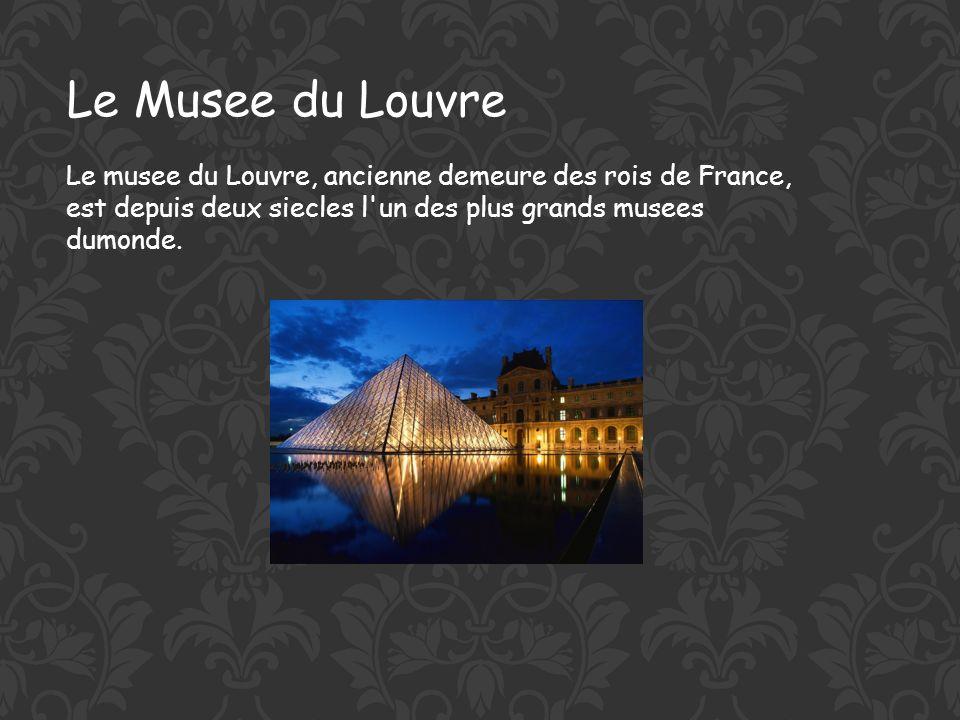 Le Musee du Louvre Le musee du Louvre, ancienne demeure des rois de France, est depuis deux siecles l un des plus grands musees dumonde.