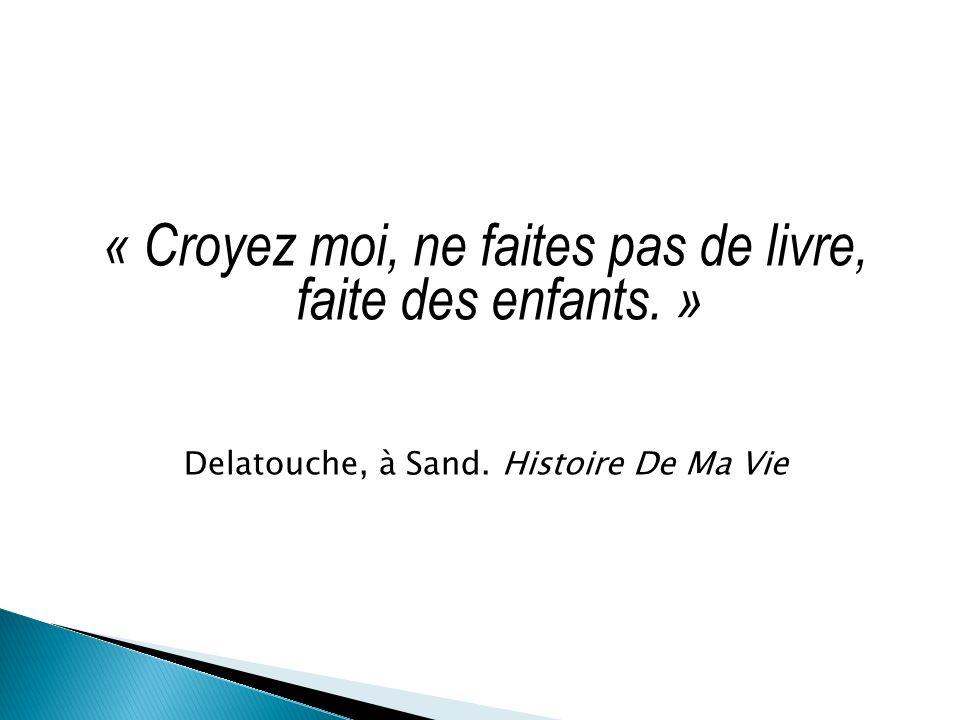 « Croyez moi, ne faites pas de livre, faite des enfants. » Delatouche, à Sand. Histoire De Ma Vie