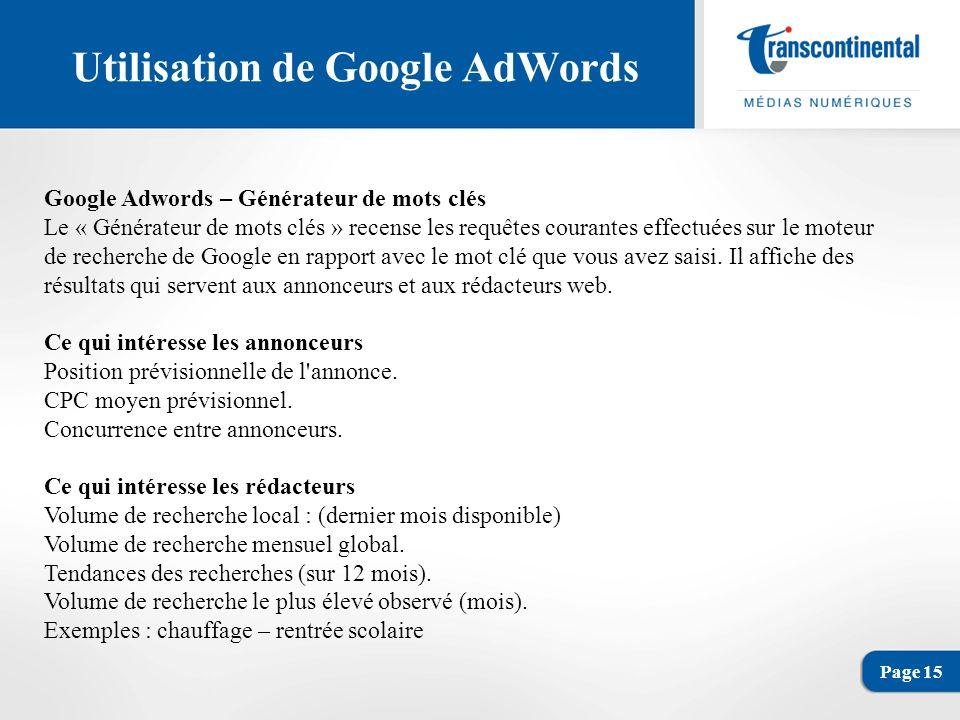 Page 15 Utilisation de Google AdWords Google Adwords – Générateur de mots clés Le « Générateur de mots clés » recense les requêtes courantes effectuées sur le moteur de recherche de Google en rapport avec le mot clé que vous avez saisi.