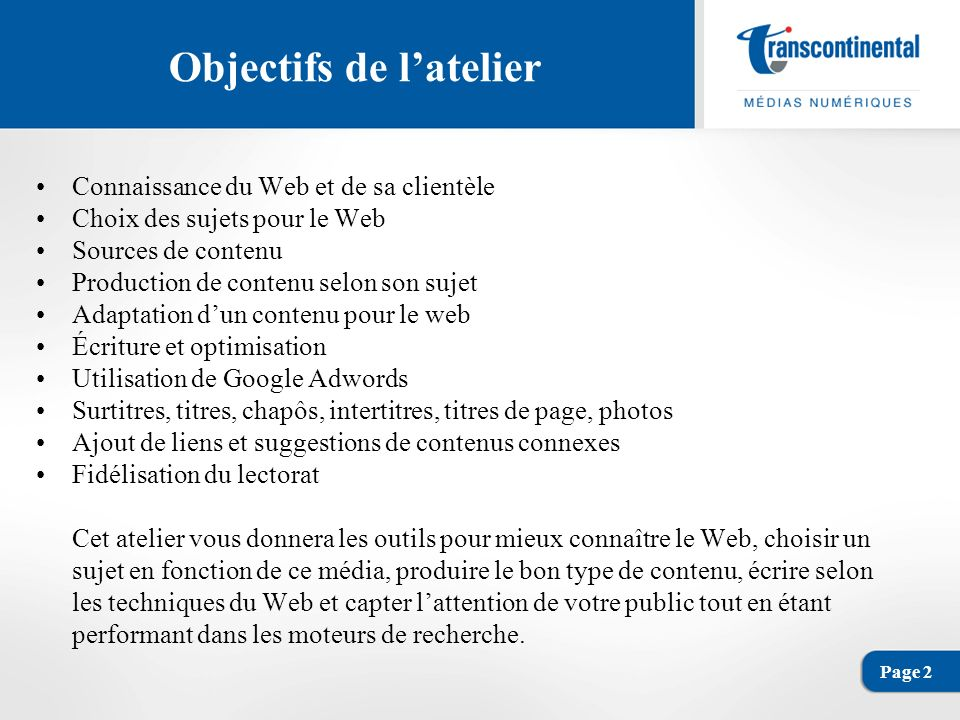 Page 3 Connaissance du Web et de sa clientèle Différence entre la clientèle de limprimé et celle du Web Imprimé - Clientèle abonnée ou qui paie pour le contenu - Clientèle qui connaît le produit quelle consomme - Clientèle qui recherche des articles et des photos - Clientèle fidèle - Clientèle souvent plus âgée - Clientèle qui maîtrise ou ne maîtrise pas bien la technologie des multimédias - Clientèle détendue Web - Clientèle non abonnée et qui paie rarement pour le contenu - Clientèle qui connaît ou ne connaît pas le produit quelle consomme - Clientèle qui recherche plusieurs types de contenu (article, photo, vidéo, etc.) - Clientèle qui « magasine » pour trouver de linformation - Clientèle souvent plus jeune - Clientèle qui maîtrise assez bien la technologie des multimédias - Clientèle pressée