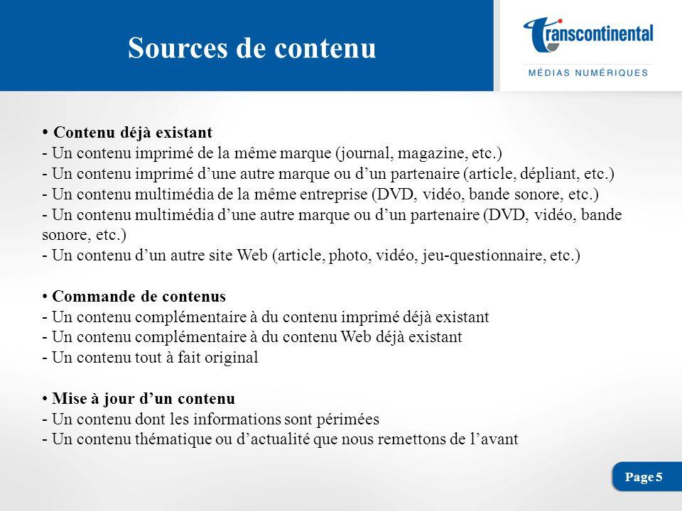 Page 5 Sources de contenu Contenu déjà existant - Un contenu imprimé de la même marque (journal, magazine, etc.) - Un contenu imprimé dune autre marque ou dun partenaire (article, dépliant, etc.) - Un contenu multimédia de la même entreprise (DVD, vidéo, bande sonore, etc.) - Un contenu multimédia dune autre marque ou dun partenaire (DVD, vidéo, bande sonore, etc.) - Un contenu dun autre site Web (article, photo, vidéo, jeu-questionnaire, etc.) Commande de contenus - Un contenu complémentaire à du contenu imprimé déjà existant - Un contenu complémentaire à du contenu Web déjà existant - Un contenu tout à fait original Mise à jour dun contenu - Un contenu dont les informations sont périmées - Un contenu thématique ou dactualité que nous remettons de lavant