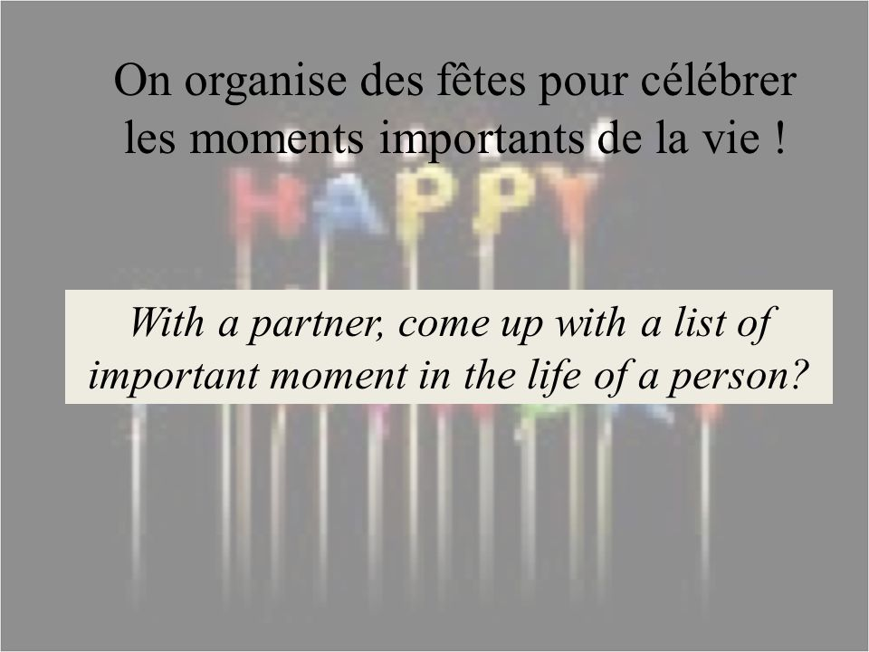 On organise des fêtes pour célébrer les moments importants de la vie ! With a partner, come up with a list of important moment in the life of a person