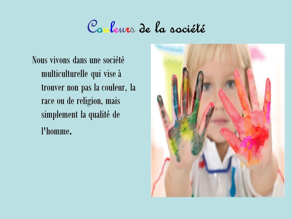 Couleurs de la société Nous vivons dans une société multiculturelle qui vise à trouver non pas la couleur, la race ou de religion, mais simplement la qualité de l homme.
