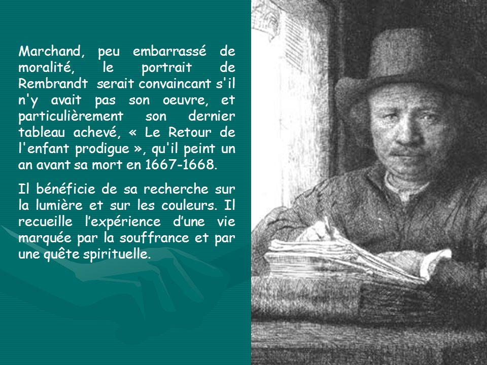 Marchand, peu embarrassé de moralité, le portrait de Rembrandt serait convaincant s il n y avait pas son oeuvre, et particulièrement son dernier tableau achevé, « Le Retour de l enfant prodigue », qu il peint un an avant sa mort en 1667 1668.