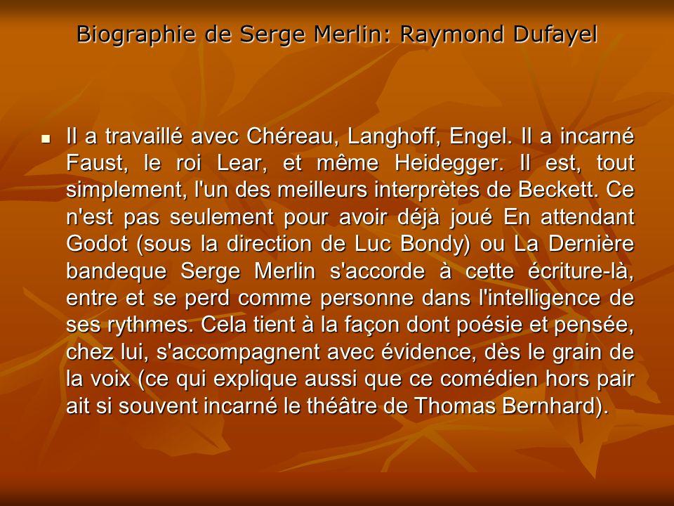 Biographie de Serge Merlin: Raymond Dufayel Il a travaillé avec Chéreau, Langhoff, Engel.