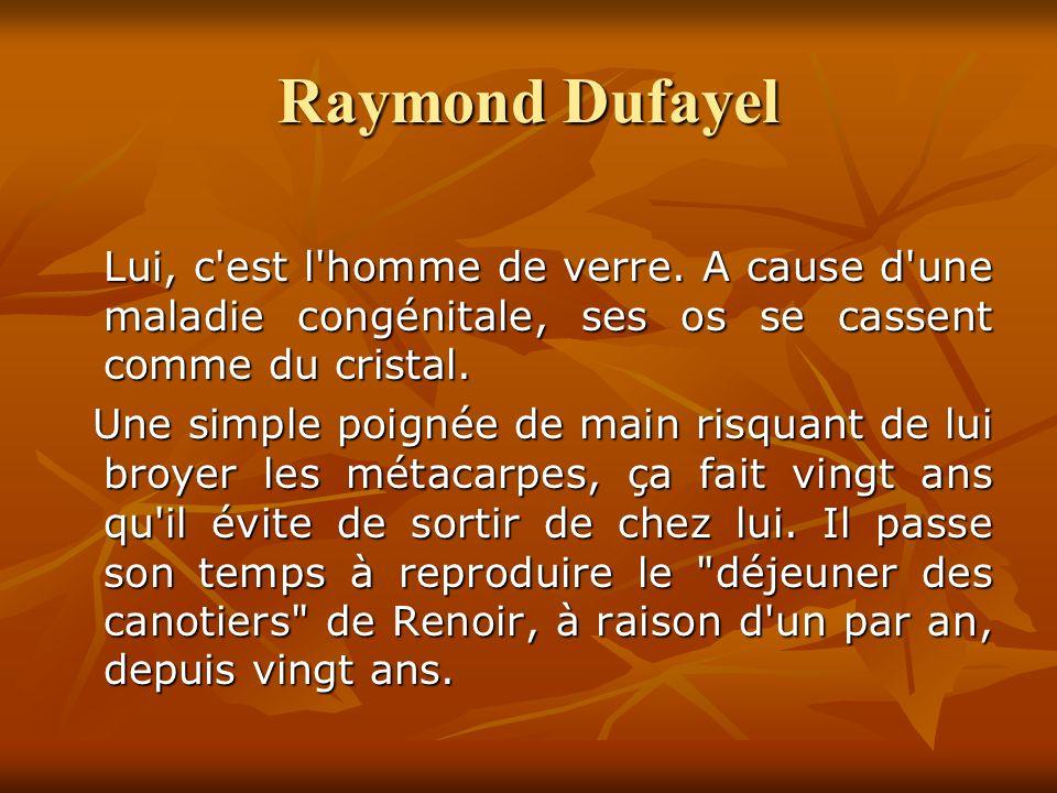 Raymond Dufayel Lui, c est l homme de verre.