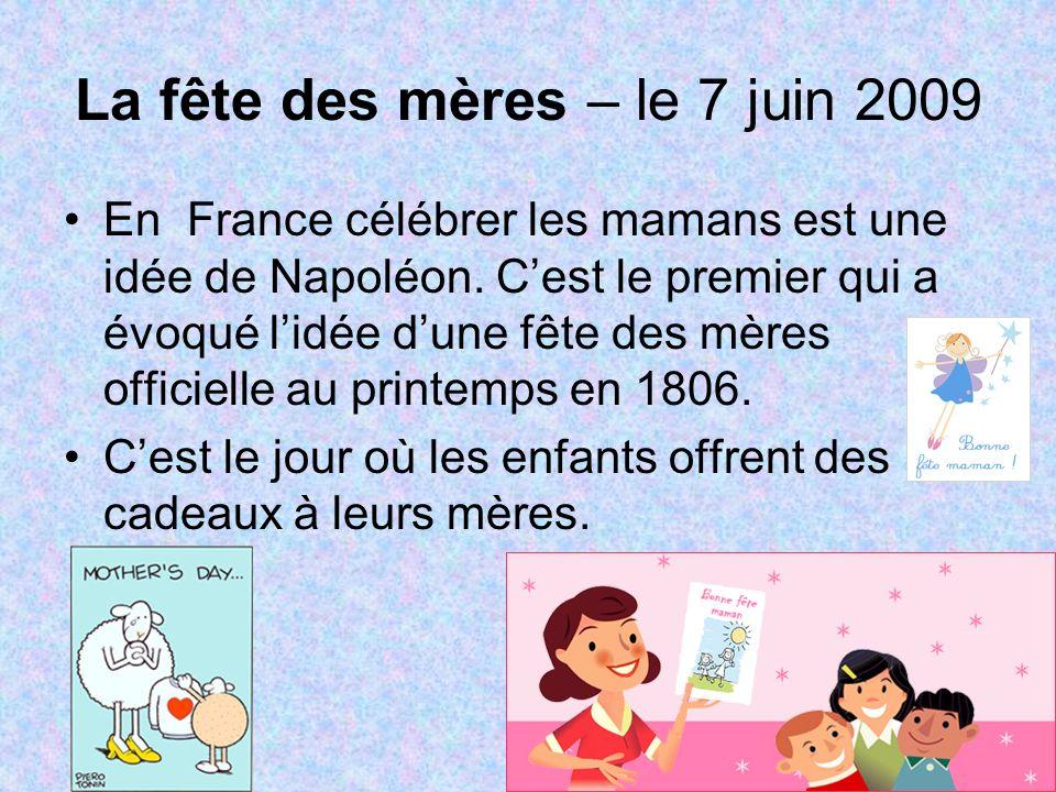 La fête des mères – le 7 juin 2009 En France célébrer les mamans est une idée de Napoléon. Cest le premier qui a évoqué lidée dune fête des mères offi