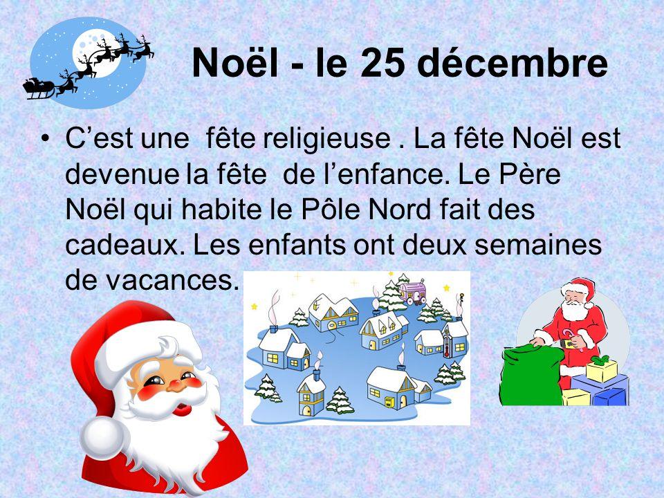 Noël - le 25 décembre Cest une fête religieuse. La fête Noël est devenue la fête de lenfance. Le Père Noël qui habite le Pôle Nord fait des cadeaux. L