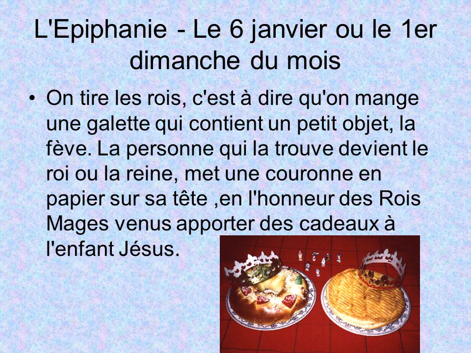L Epiphanie - Le 6 janvier ou le 1er dimanche du mois On tire les rois, c est à dire qu on mange une galette qui contient un petit objet, la fève.