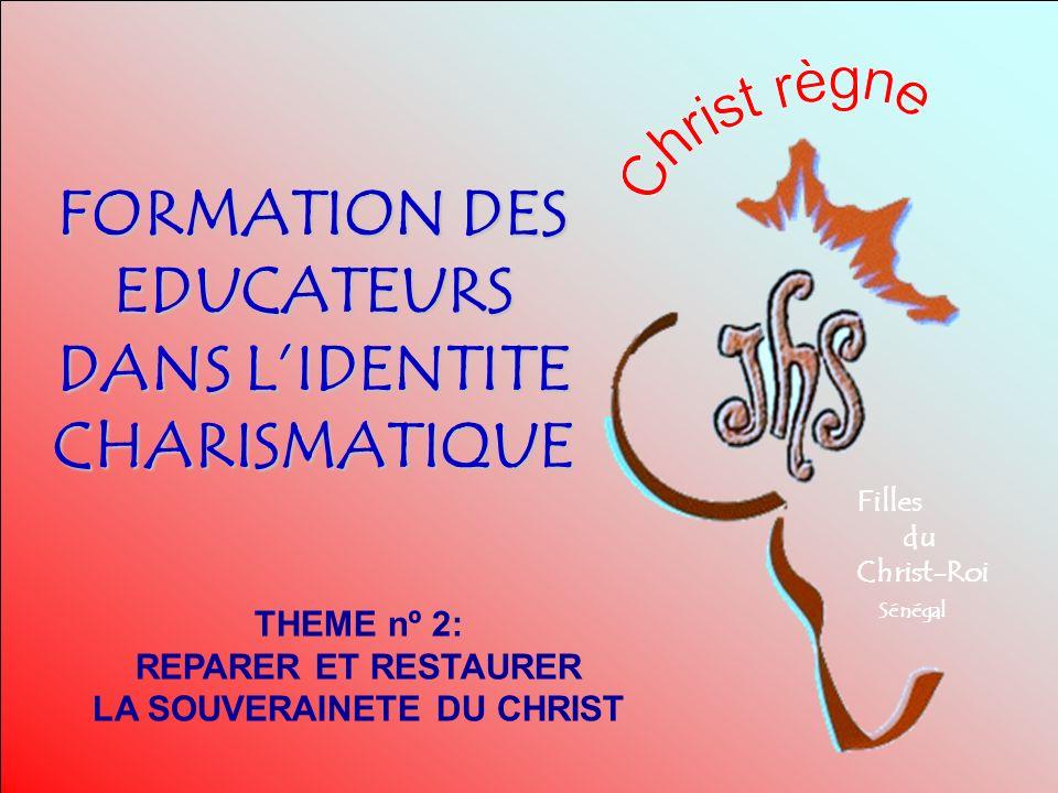 FORMATION DES EDUCATEURS DANS LIDENTITE CHARISMATIQUE Filles du Christ-Roi Sénégal THEME nº 2: REPARER ET RESTAURER LA SOUVERAINETE DU CHRIST