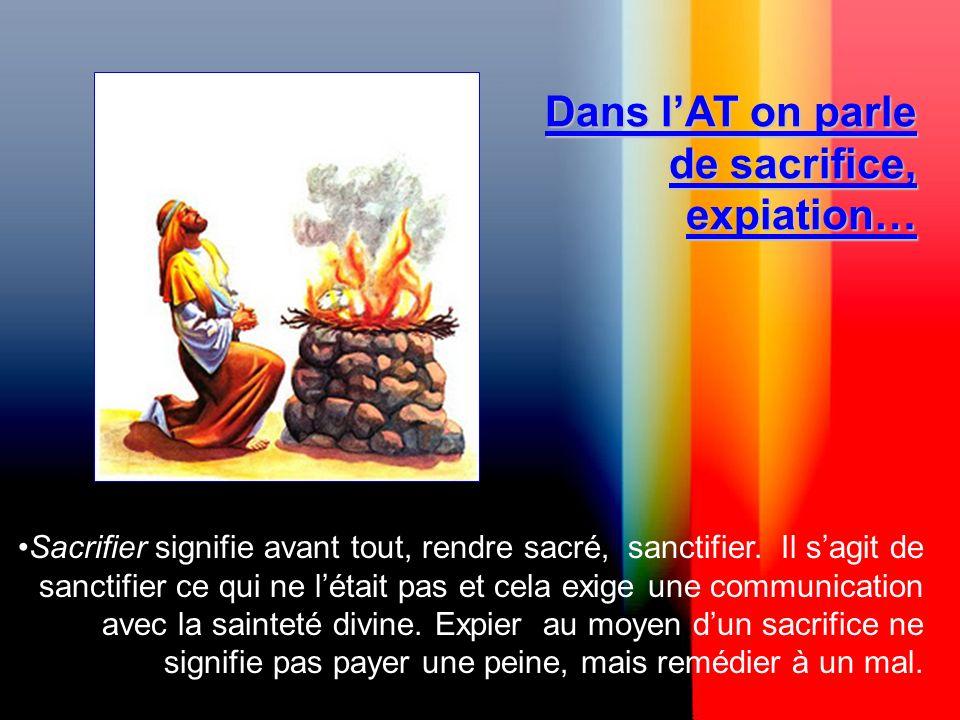 Dans lAT on parle de sacrifice, expiation… Sacrifier signifie avant tout, rendre sacré, sanctifier.