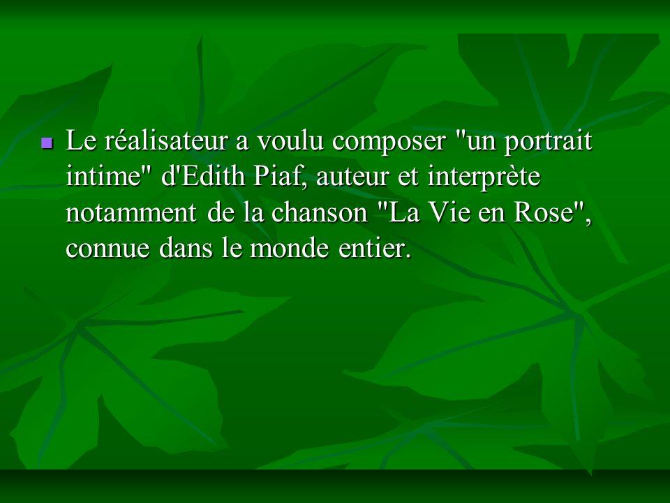 Le réalisateur a voulu composer un portrait intime d Edith Piaf, auteur et interprète notamment de la chanson La Vie en Rose , connue dans le monde entier.