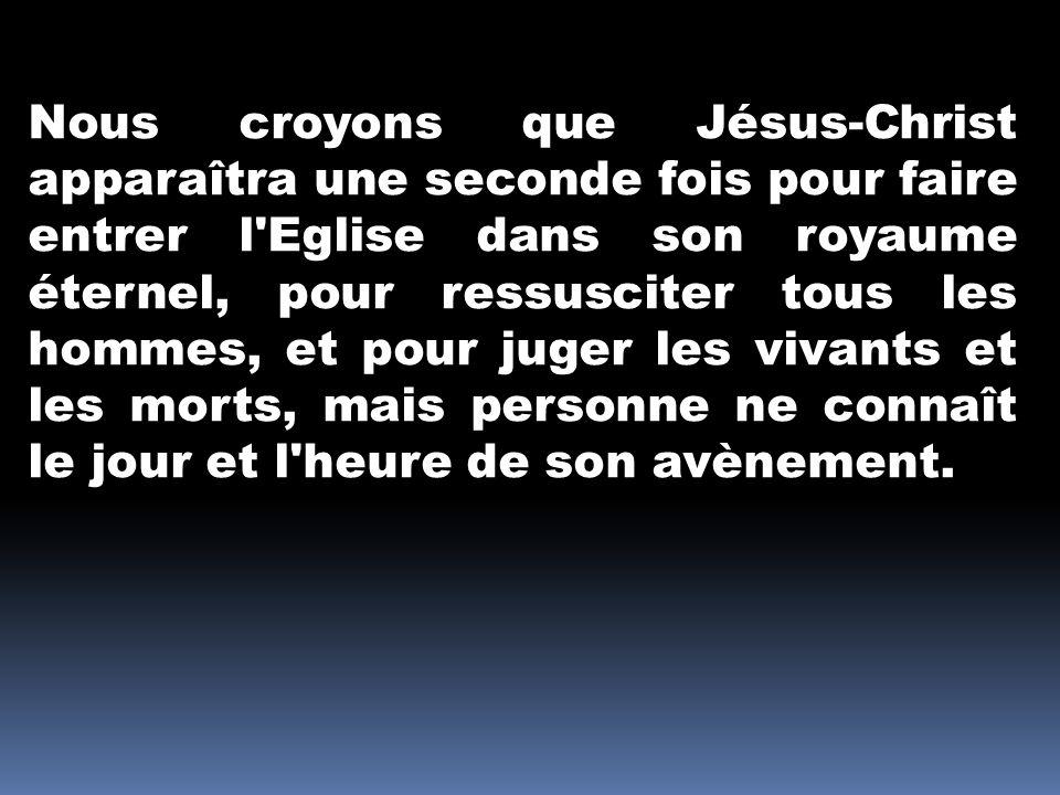 Nous croyons que Jésus-Christ apparaîtra une seconde fois pour faire entrer l Eglise dans son royaume éternel, pour ressusciter tous les hommes, et pour juger les vivants et les morts, mais personne ne connaît le jour et l heure de son avènement.