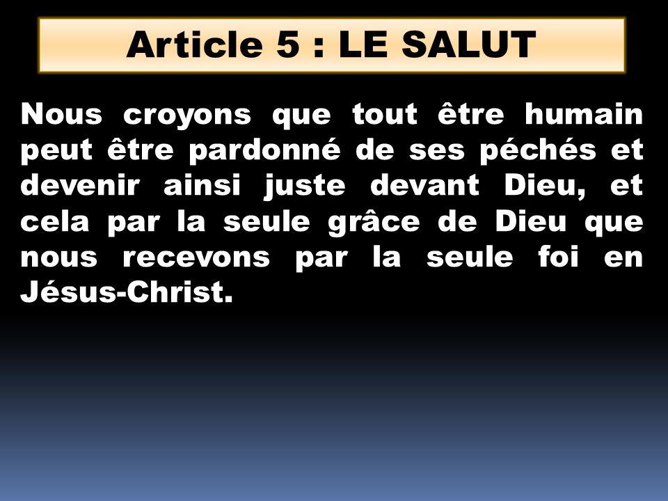 Article 5 : LE SALUT Nous croyons que tout être humain peut être pardonné de ses péchés et devenir ainsi juste devant Dieu, et cela par la seule grâce de Dieu que nous recevons par la seule foi en Jésus-Christ.