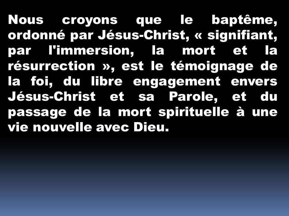 Nous croyons que le baptême, ordonné par Jésus-Christ, « signifiant, par l immersion, la mort et la résurrection », est le témoignage de la foi, du libre engagement envers Jésus-Christ et sa Parole, et du passage de la mort spirituelle à une vie nouvelle avec Dieu.