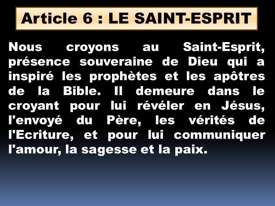 Article 6 : LE SAINT-ESPRIT Nous croyons au Saint-Esprit, présence souveraine de Dieu qui a inspiré les prophètes et les apôtres de la Bible. Il demeu