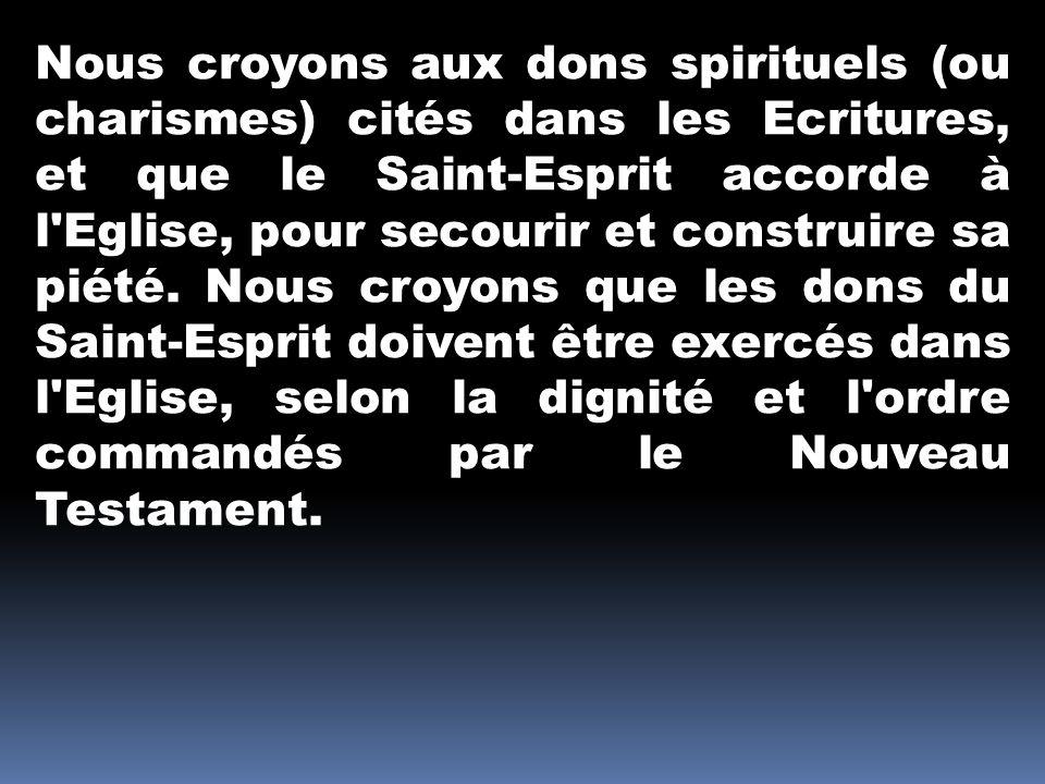 Nous croyons aux dons spirituels (ou charismes) cités dans les Ecritures, et que le Saint-Esprit accorde à l'Eglise, pour secourir et construire sa pi