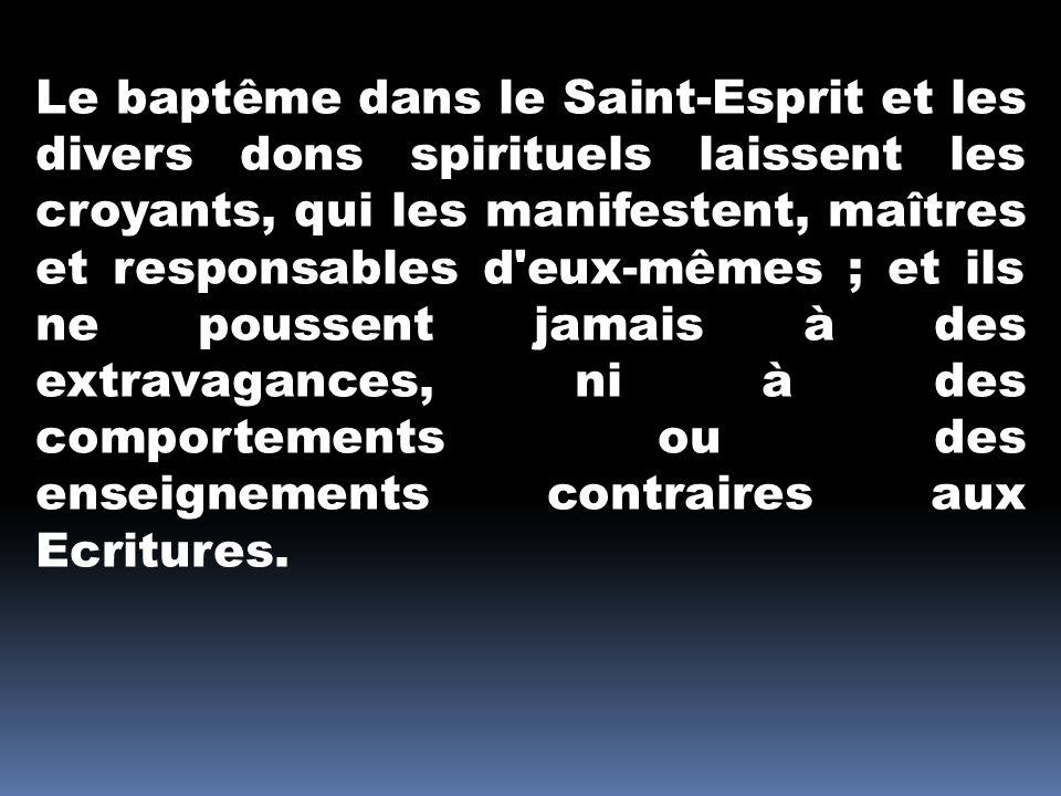 Le baptême dans le Saint-Esprit et les divers dons spirituels laissent les croyants, qui les manifestent, maîtres et responsables d eux-mêmes ; et ils ne poussent jamais à des extravagances, ni à des comportements ou des enseignements contraires aux Ecritures.
