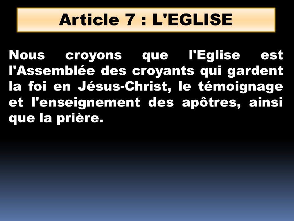 Article 7 : L'EGLISE Nous croyons que l'Eglise est l'Assemblée des croyants qui gardent la foi en Jésus-Christ, le témoignage et l'enseignement des ap